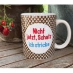strickimicki - Lieblingstassen mit flotten Sprüchen (Spruch: Nicht jetzt Schatz...)